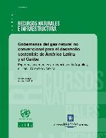 Gobernanza del gas natural no convencional para el desarrollo sostenible de América Latina y el Caribe: experiencias generales y tendencias en la Argentina, el Brasil, Colombia y México
