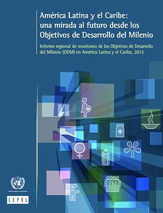 América Latina y el Caribe: una mirada al futuro desde los Objetivos de Desarrollo del Milenio.Informe regional de monitoreo de los Objetivos de Desarrollo del Milenio (ODM) en América Latina y el Caribe, 2015