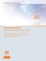 Estudo Econômico da América Latina e do Caribe 2016: A Agenda 2030 para o Desenvolvimento Sustentável e os desafios do financiamento para o desenvolvimento. Documento informativo