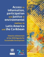 Access to information, participation and justice in environmental matters in Latin America and the Caribbean: Towards achievement of the 2030 Agenda for Sustainable Development