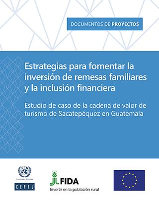 Estrategias para fomentar la inversión de remesas familiares y la inclusión financiera Estudio de caso de la cadena de valor de turismo de Sacatepéquez en Guatemala