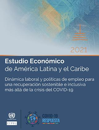 Estudio Económico de América Latina y el Caribe 2021: dinámica laboral y políticas de empleo para una recuperación sostenible e inclusiva más allá de la crisis del COVID-19